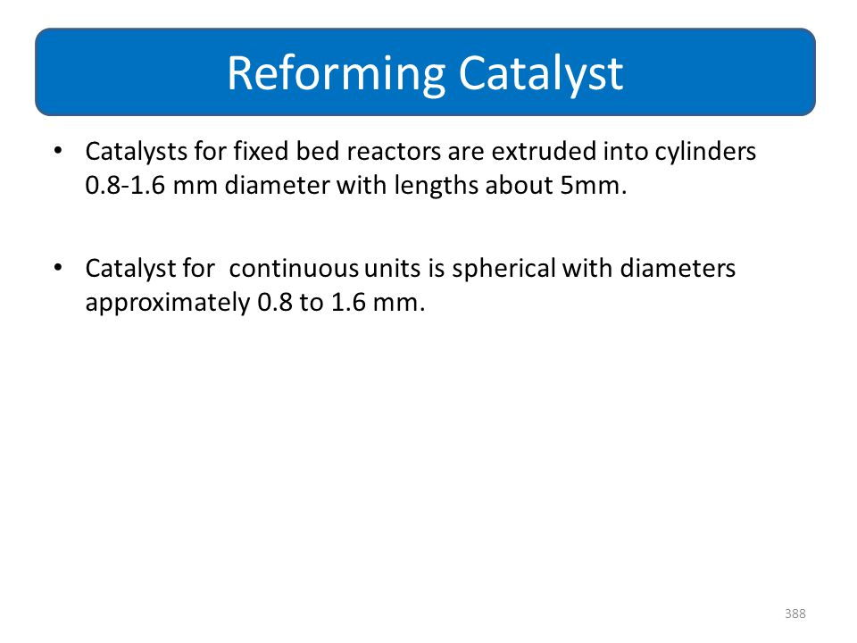 Catalysts for fixed bed reactors are extruded into cylinders 0.8-1.6 mm diameter with lengths about 5mm. Catalyst for continuous units is spherical wi