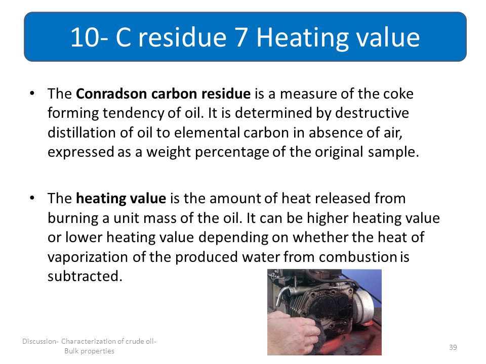 The Conradson carbon residue is a measure of the coke forming tendency of oil. It is determined by destructive distillation of oil to elemental carbon