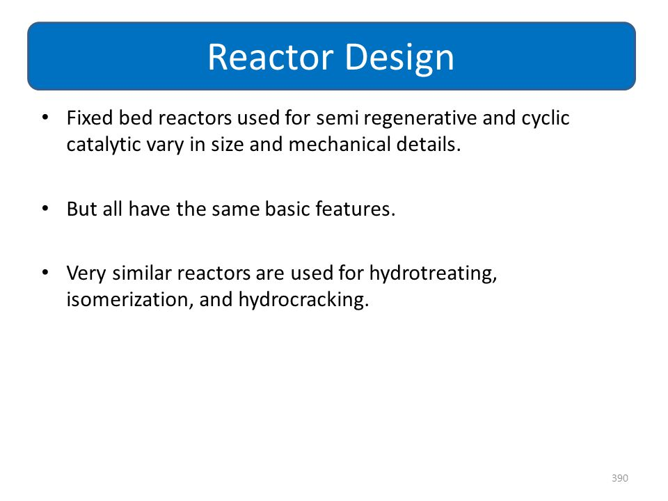 Fixed bed reactors used for semi regenerative and cyclic catalytic vary in size and mechanical details. But all have the same basic features. Very sim
