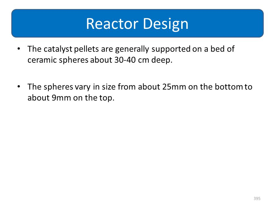 The catalyst pellets are generally supported on a bed of ceramic spheres about 30-40 cm deep. The spheres vary in size from about 25mm on the bottom t