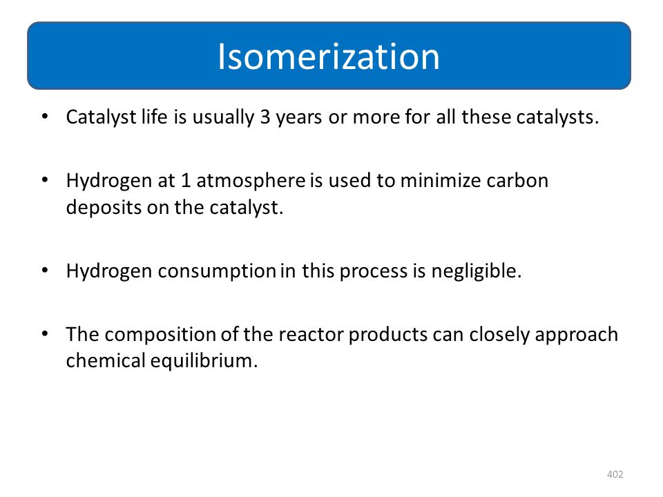 Catalyst life is usually 3 years or more for all these catalysts. Hydrogen at 1 atmosphere is used to minimize carbon deposits on the catalyst. Hydrog