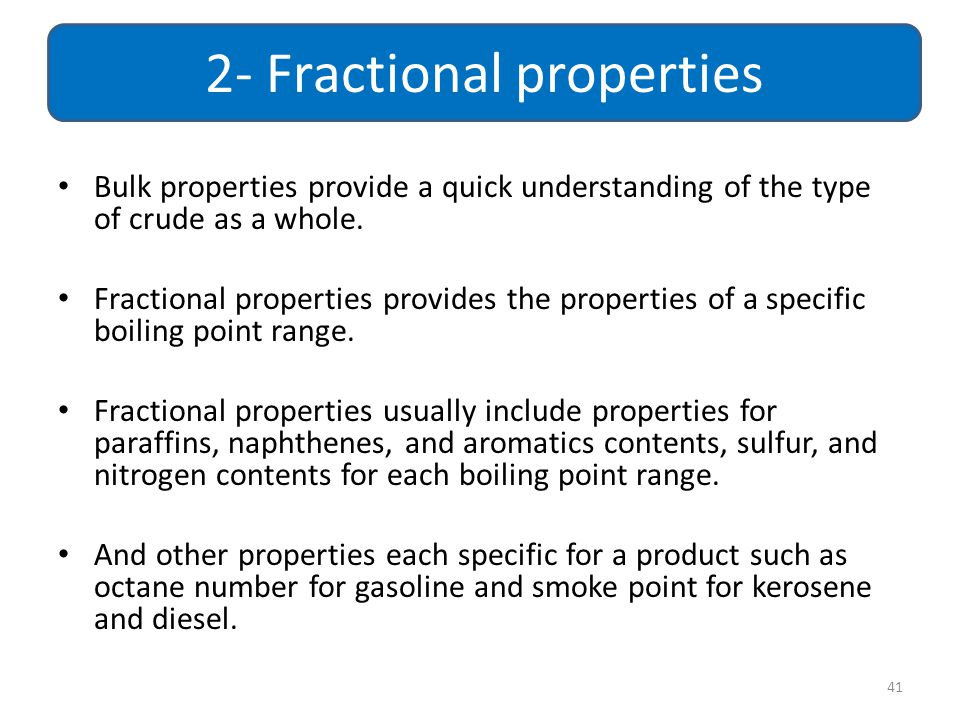 Bulk properties provide a quick understanding of the type of crude as a whole. Fractional properties provides the properties of a specific boiling poi