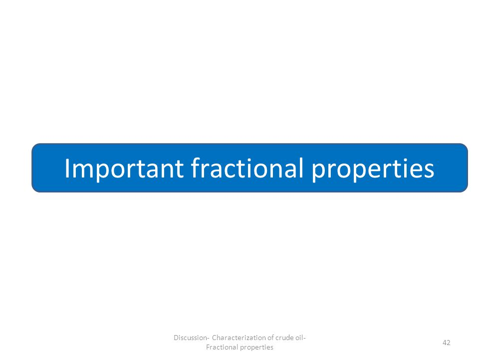 42 Important fractional properties Discussion- Characterization of crude oil- Fractional properties