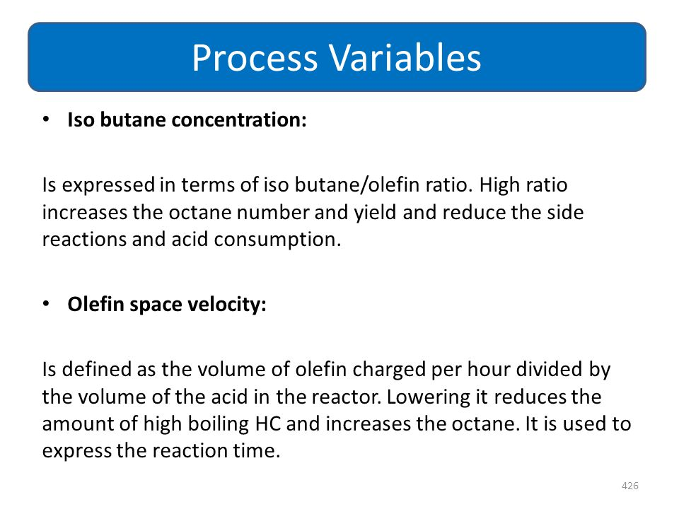 Iso butane concentration: Is expressed in terms of iso butane/olefin ratio. High ratio increases the octane number and yield and reduce the side react