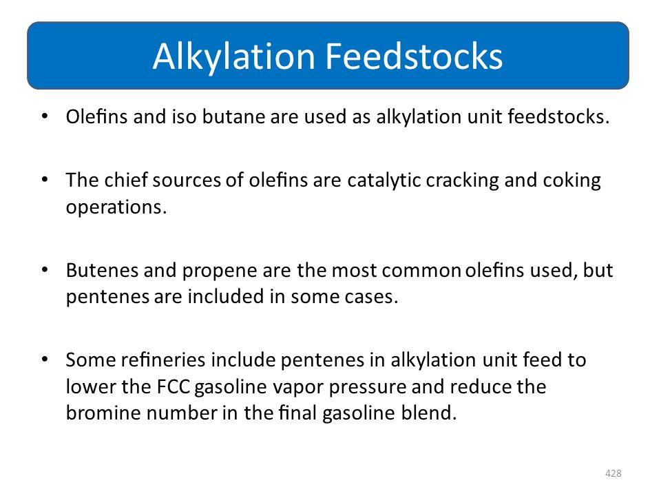 Olefins and iso butane are used as alkylation unit feedstocks. The chief sources of olefins are catalytic cracking and coking operations. Butenes and pr