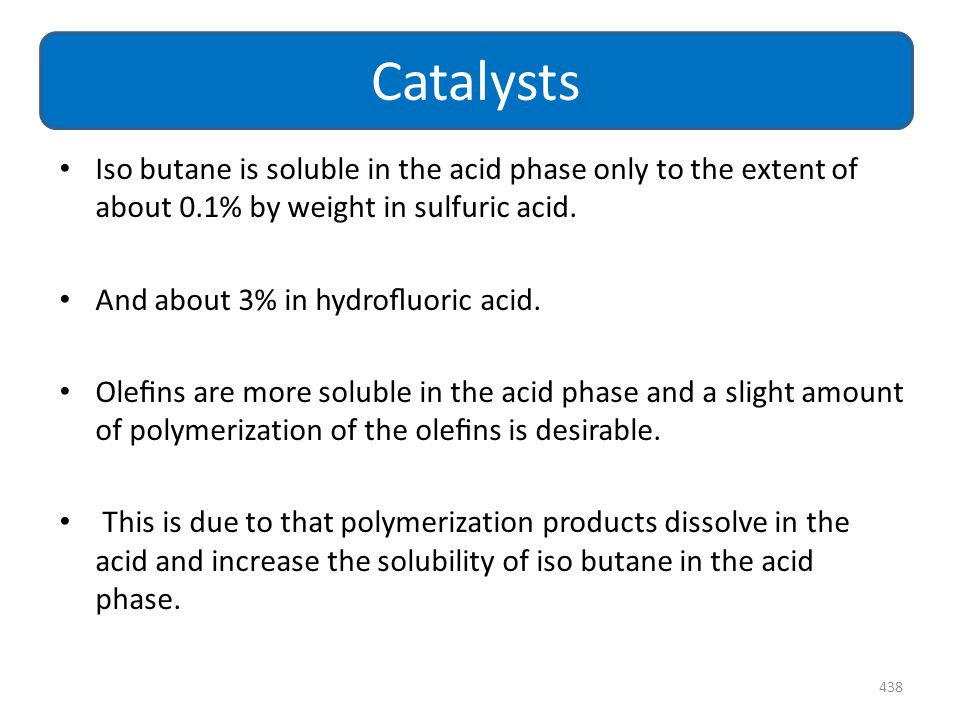 Iso butane is soluble in the acid phase only to the extent of about 0.1% by weight in sulfuric acid. And about 3% in hydrofluoric acid. Olefins are more