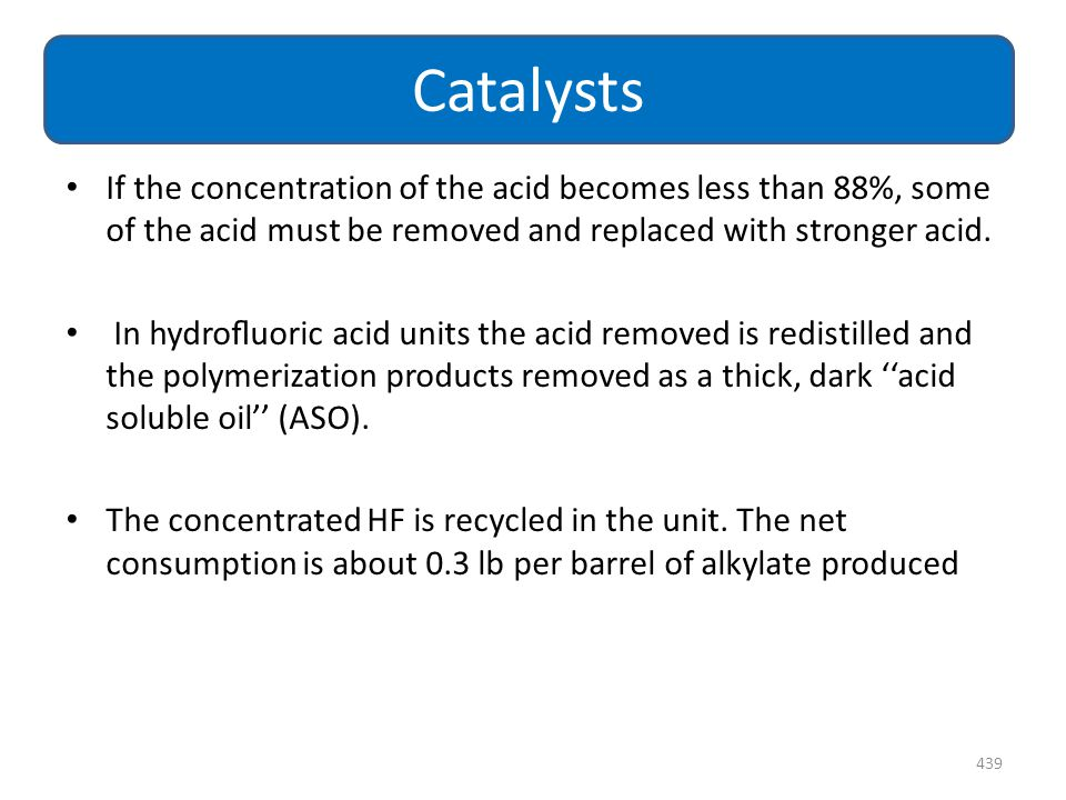 If the concentration of the acid becomes less than 88%, some of the acid must be removed and replaced with stronger acid. In hydrofluoric acid units th