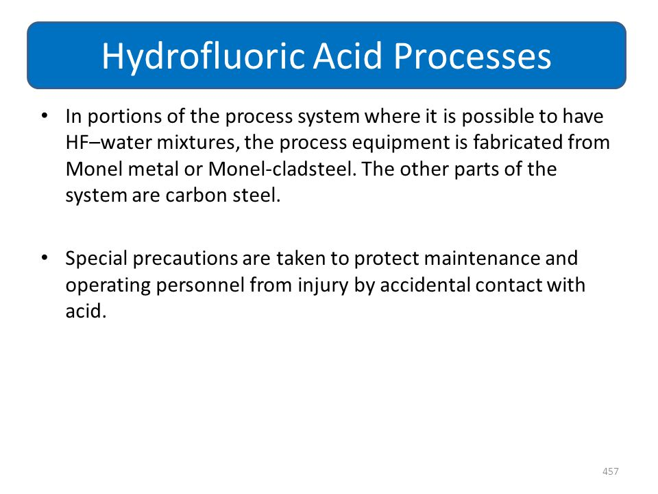 In portions of the process system where it is possible to have HF–water mixtures, the process equipment is fabricated from Monel metal or Monel-cladst