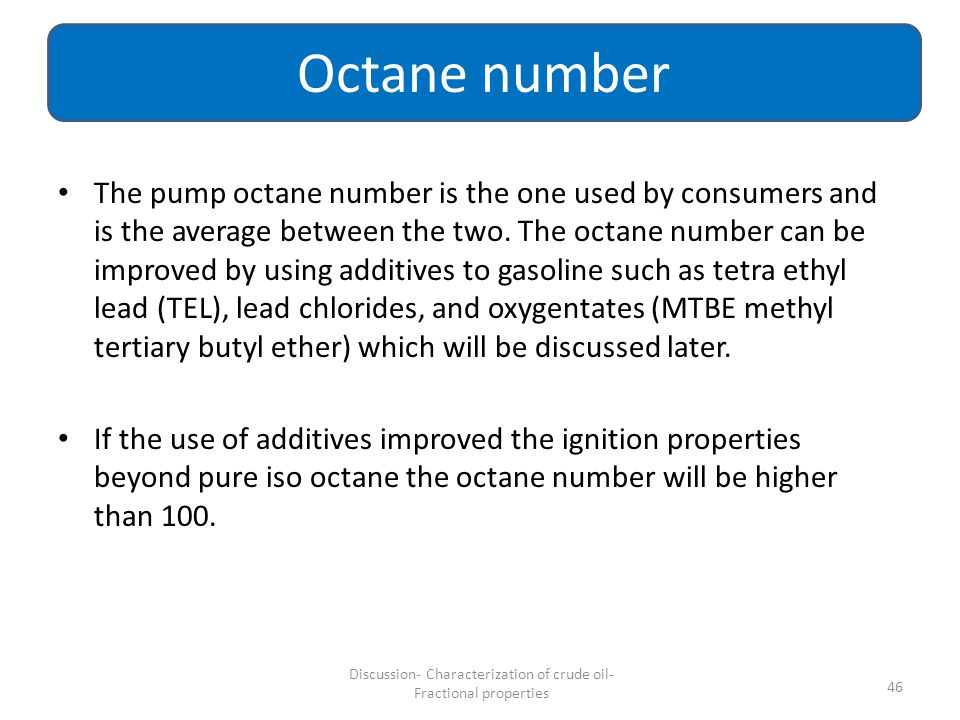 The pump octane number is the one used by consumers and is the average between the two. The octane number can be improved by using additives to gasoli