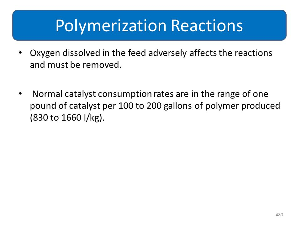 Oxygen dissolved in the feed adversely affects the reactions and must be removed. Normal catalyst consumption rates are in the range of one pound of c