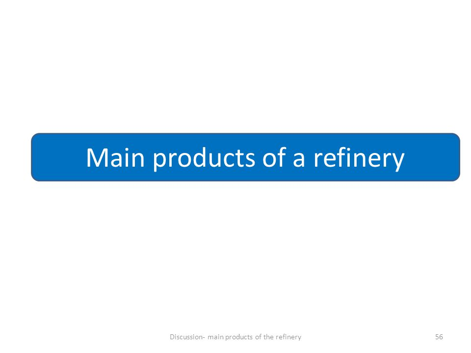 56 Main products of a refinery Discussion- main products of the refinery