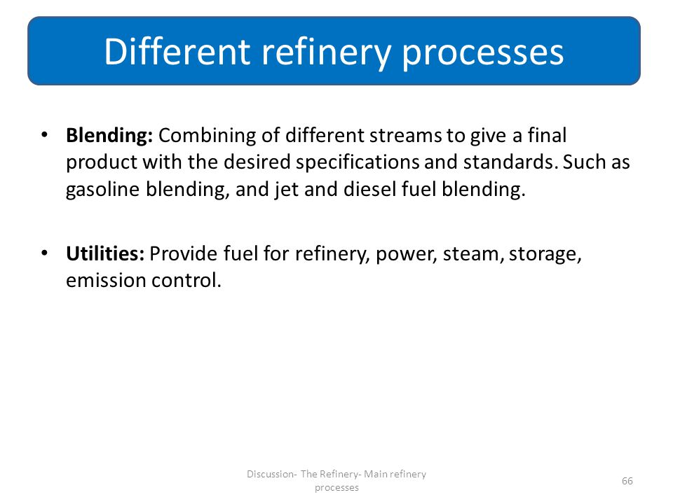 Blending: Combining of different streams to give a final product with the desired specifications and standards. Such as gasoline blending, and jet and