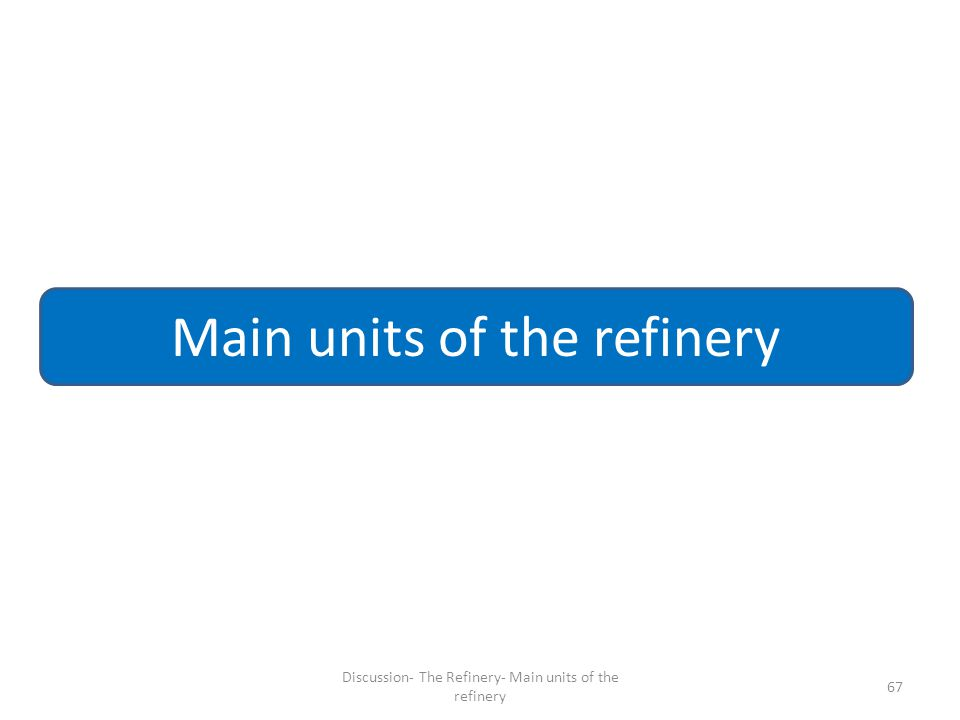 67 Main units of the refinery Discussion- The Refinery- Main units of the refinery