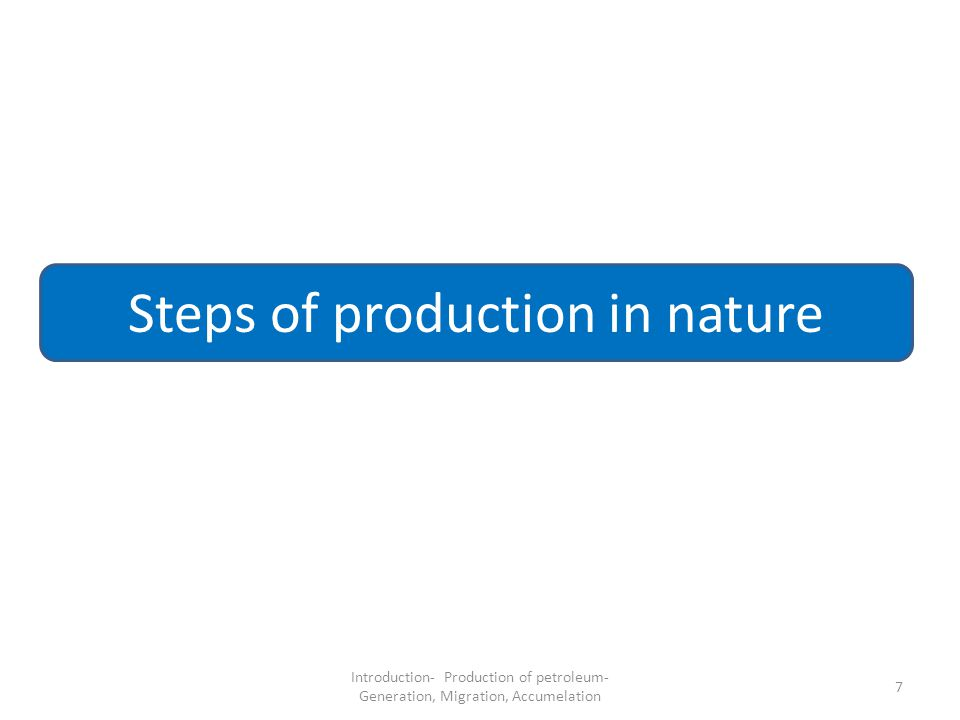 7 Steps of production in nature Introduction- Production of petroleum- Generation, Migration, Accumelation