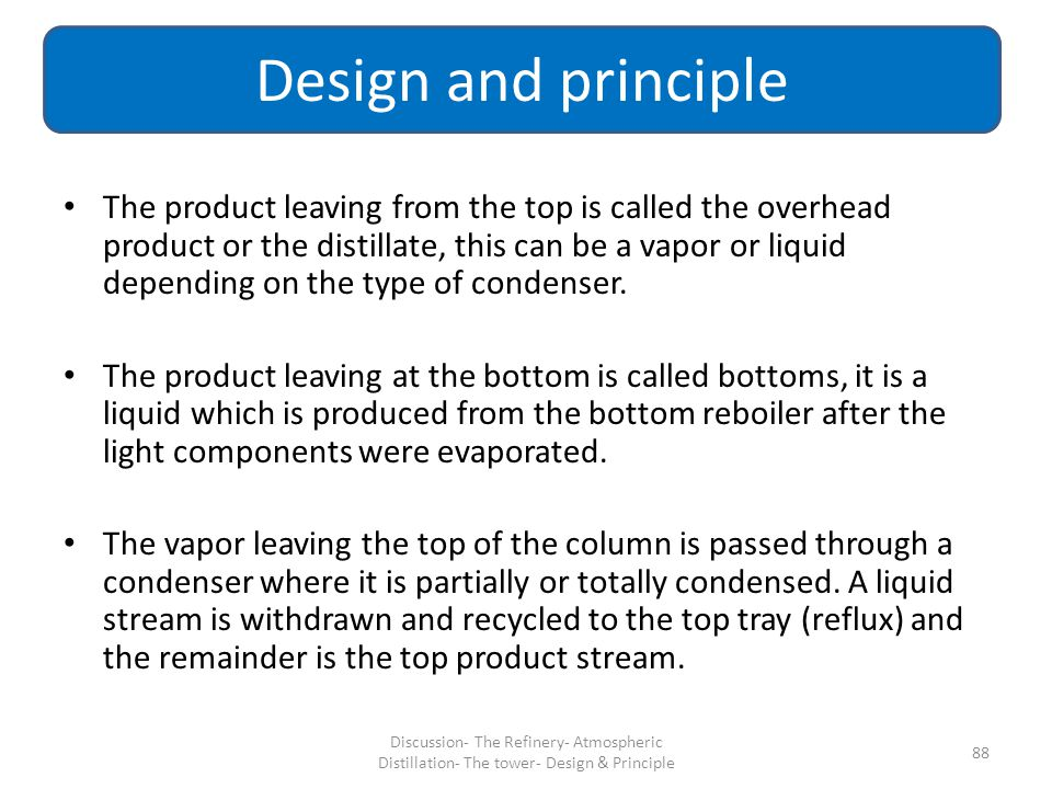 The product leaving from the top is called the overhead product or the distillate, this can be a vapor or liquid depending on the type of condenser. T