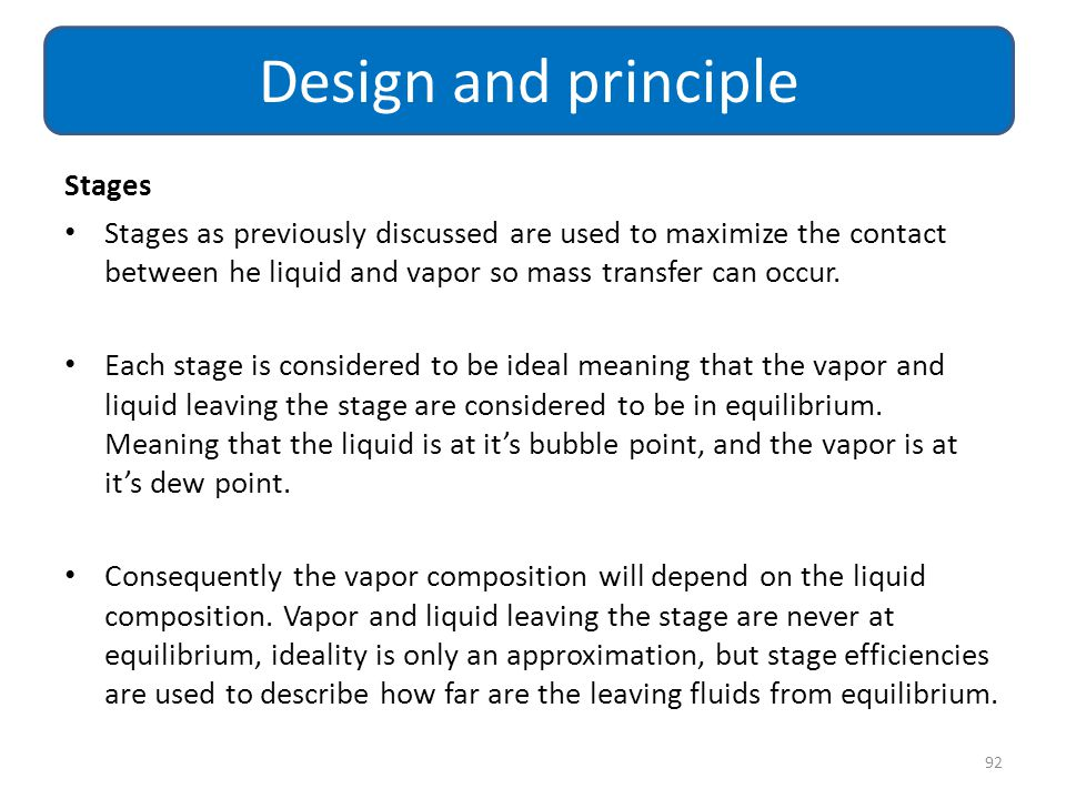 Stages Stages as previously discussed are used to maximize the contact between he liquid and vapor so mass transfer can occur. Each stage is considere