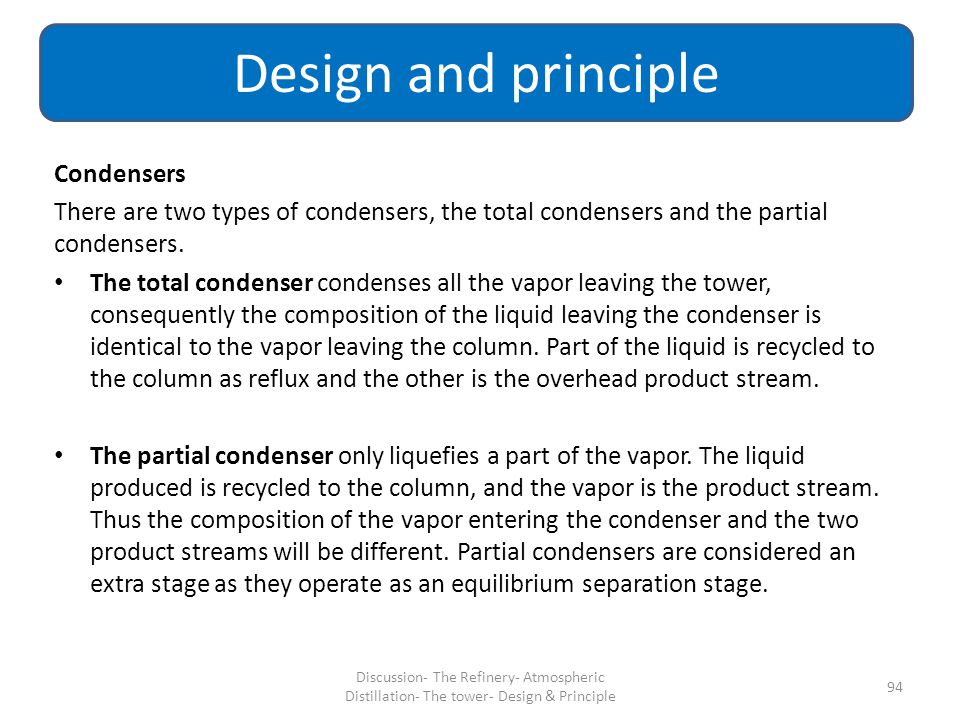 Condensers There are two types of condensers, the total condensers and the partial condensers. The total condenser condenses all the vapor leaving the