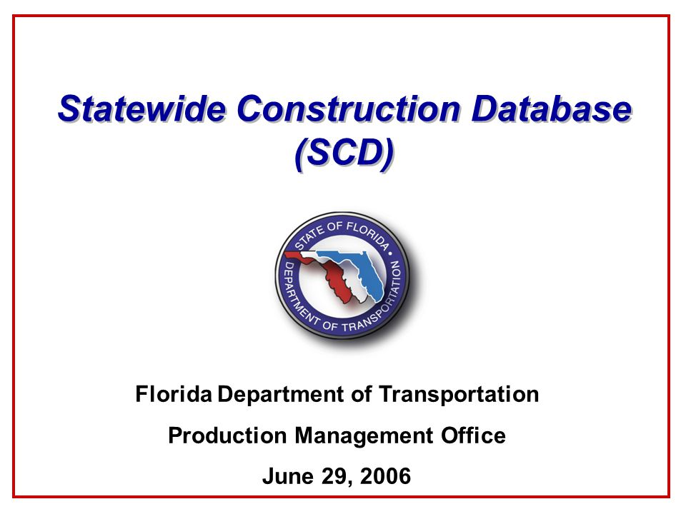 Statewide Construction Database (SCD) Florida Department of Transportation Production Management Office June 29, 2006