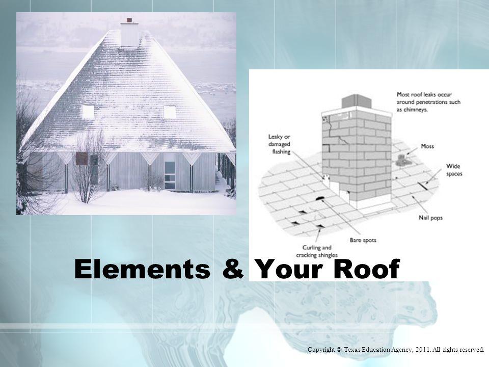 Elements Impacting Your Roof Sun Snow & Ice Rain & Hail Wind Moisture Algae, Moss, Ivy Trees Improper flashing Copyright © Texas Education Agency, 2011.