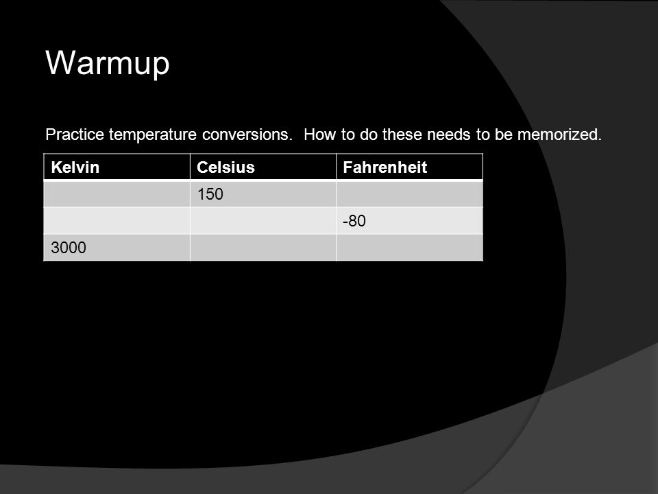 Warmup KelvinCelsiusFahrenheit 150 -80 3000 Practice temperature conversions. How to do these needs to be memorized.