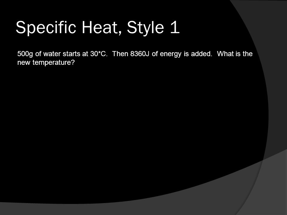 Specific Heat, Style 1 500g of water starts at 30*C. Then 8360J of energy is added. What is the new temperature?