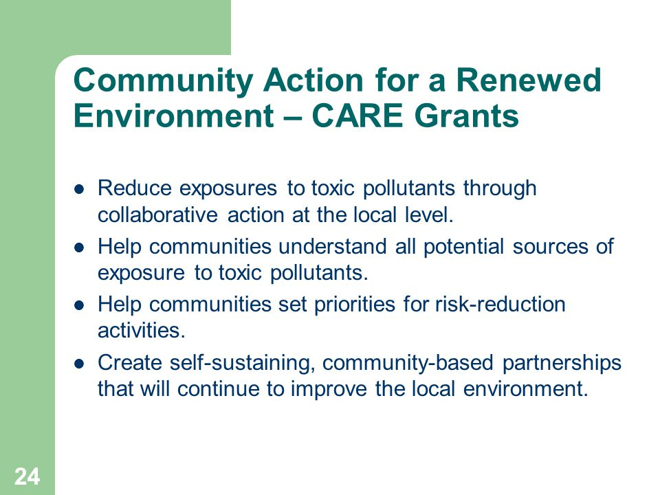 24 Community Action for a Renewed Environment – CARE Grants Reduce exposures to toxic pollutants through collaborative action at the local level.
