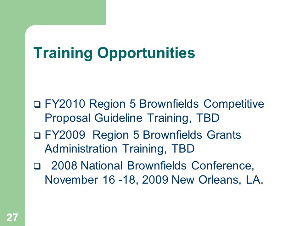 27 Training Opportunities  FY2010 Region 5 Brownfields Competitive Proposal Guideline Training, TBD  FY2009 Region 5 Brownfields Grants Administrati