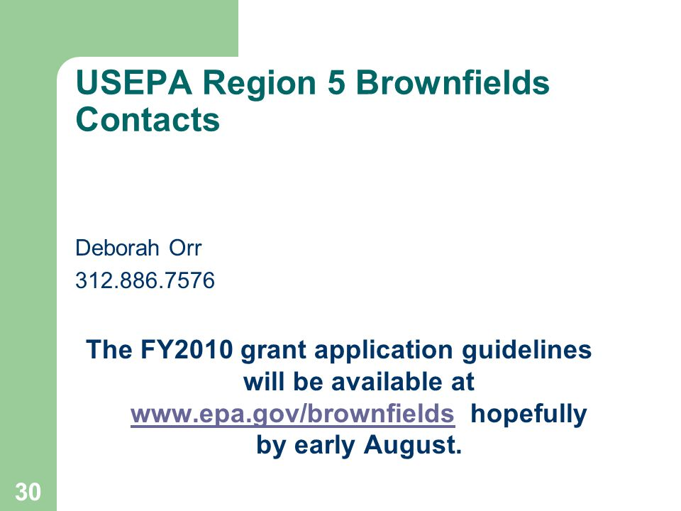 30 USEPA Region 5 Brownfields Contacts Deborah Orr 312.886.7576 The FY2010 grant application guidelines will be available at www.epa.gov/brownfields hopefully by early August.