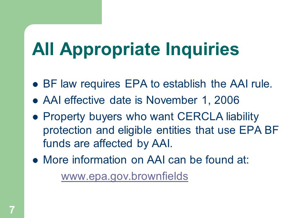 7 All Appropriate Inquiries BF law requires EPA to establish the AAI rule. AAI effective date is November 1, 2006 Property buyers who want CERCLA liab