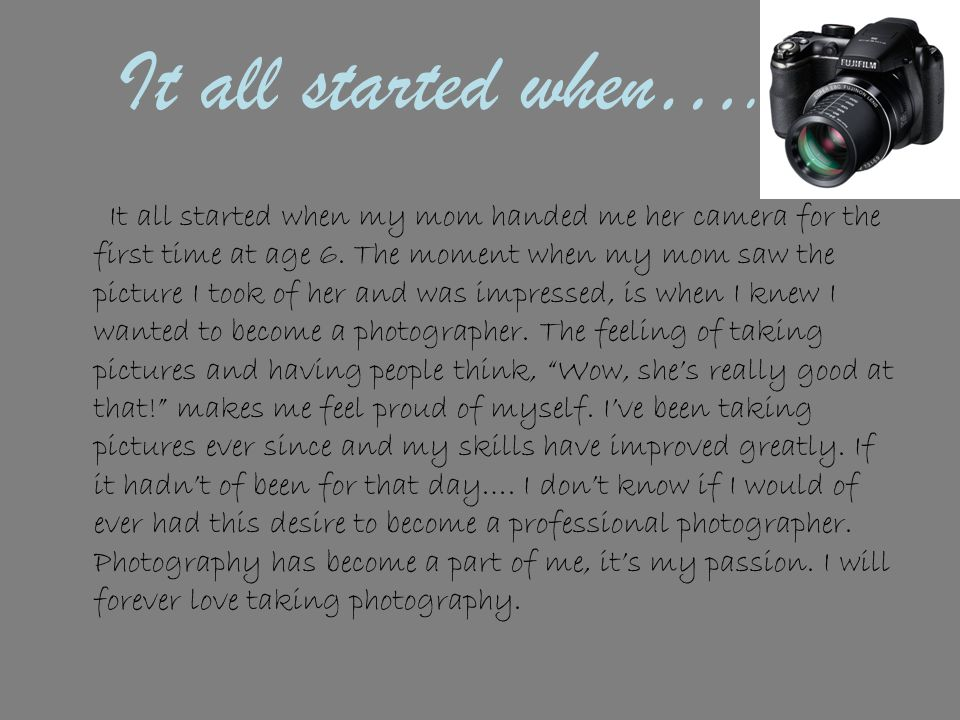 It all started when…. It all started when my mom handed me her camera for the first time at age 6.