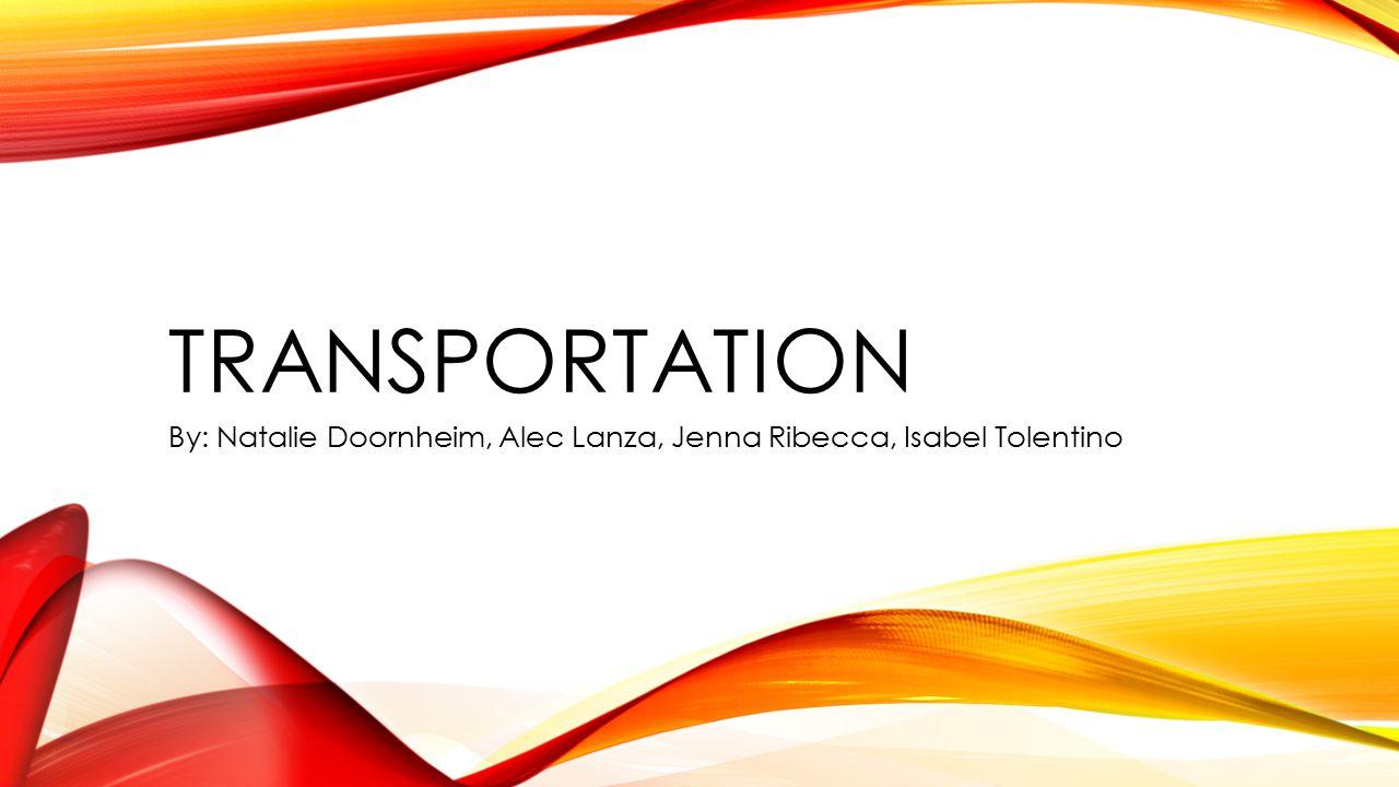 TRANSPORTATION By: Natalie Doornheim, Alec Lanza, Jenna Ribecca, Isabel Tolentino