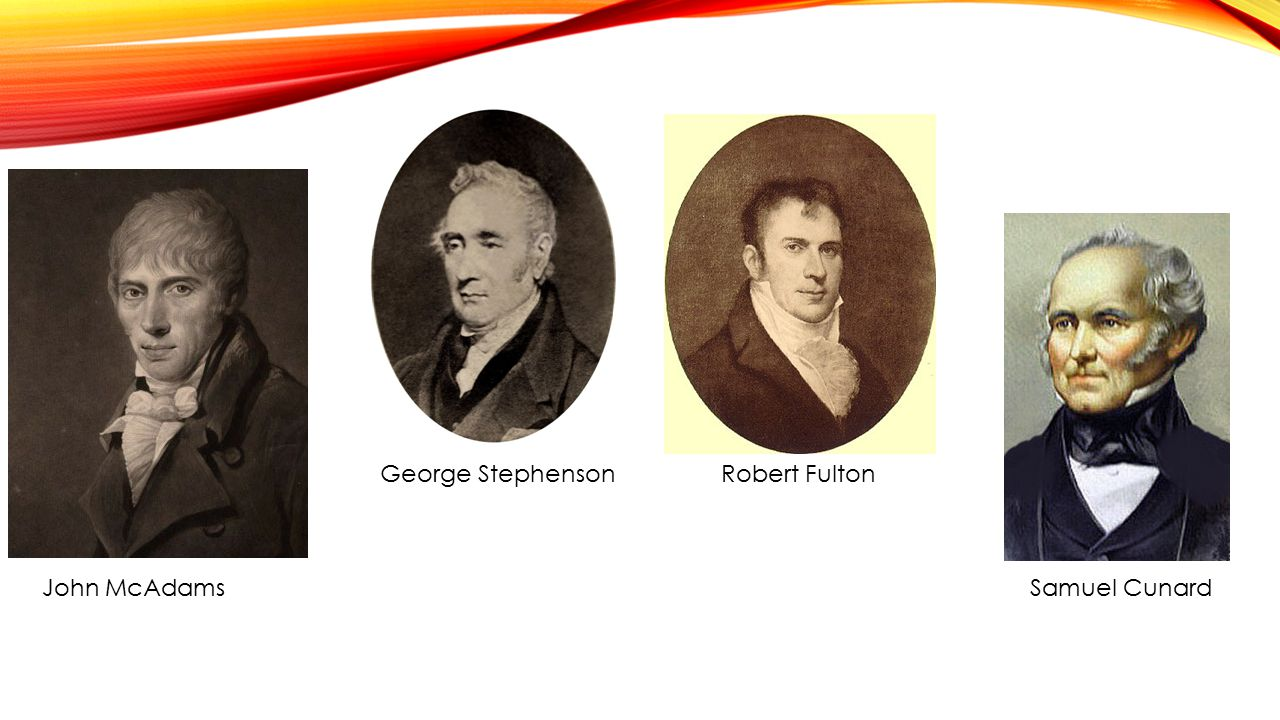John McAdams George Stephenson Robert Fulton Samuel Cunard