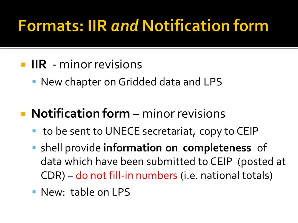  IIR - minor revisions  New chapter on Gridded data and LPS  Notification form – minor revisions  to be sent to UNECE secretariat, copy to CEIP  shell provide information on completeness of data which have been submitted to CEIP (posted at CDR) – do not fill-in numbers (i.e.