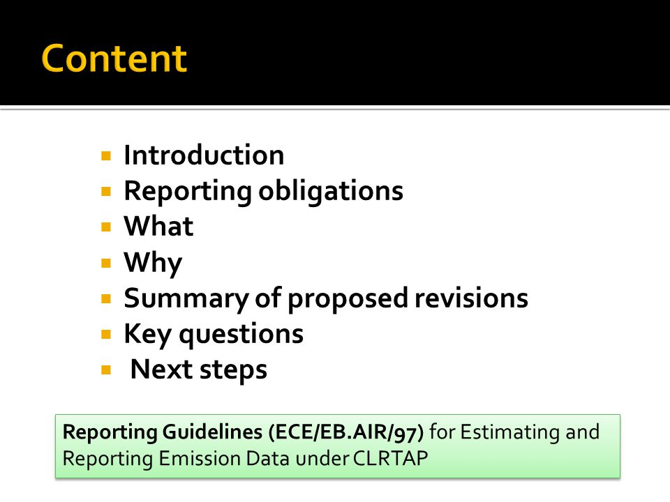  Introduction  Reporting obligations  What  Why  Summary of proposed revisions  Key questions  Next steps Reporting Guidelines (ECE/EB.AIR/97) for Estimating and Reporting Emission Data under CLRTAP