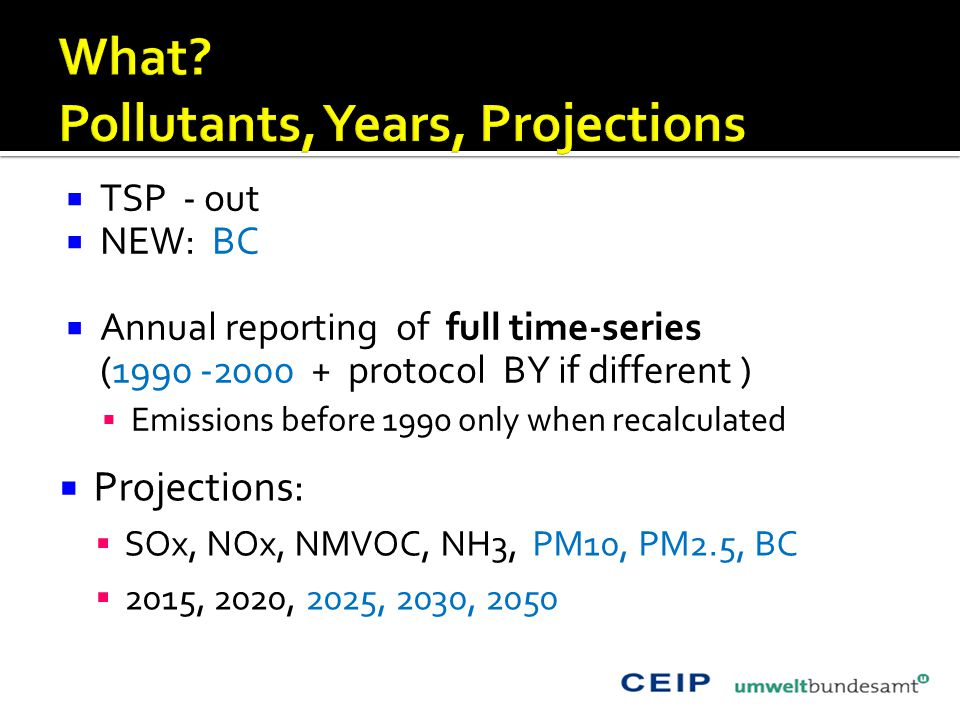  TSP - out  NEW: BC  Annual reporting of full time-series (1990 -2000 + protocol BY if different )  Emissions before 1990 only when recalculated  Projections:  SOx, NOx, NMVOC, NH3, PM10, PM2.5, BC  2015, 2020, 2025, 2030, 2050