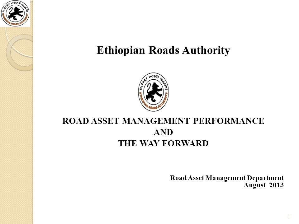 Ethiopian Roads Authority ROAD ASSET MANAGEMENT PERFORMANCE AND THE WAY FORWARD Road Asset Management Department August 2013 1