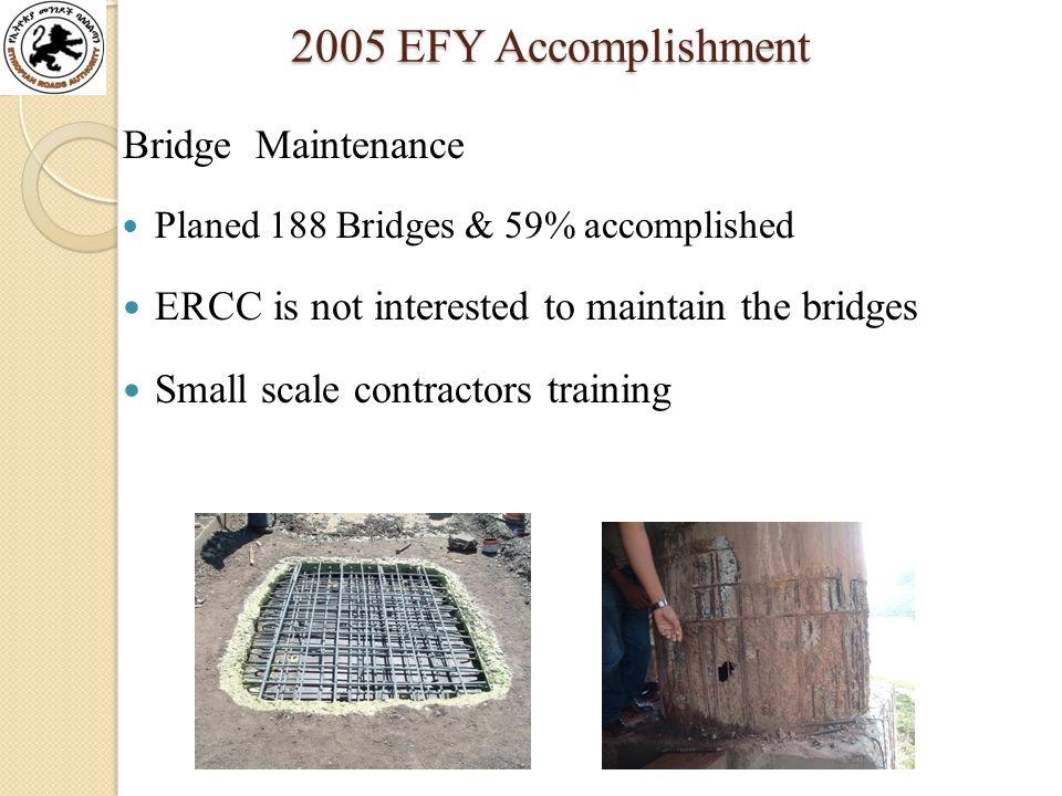 2005 EFY Accomplishment 2005 EFY Accomplishment Bridge Maintenance Planed 188 Bridges & 59% accomplished ERCC is not interested to maintain the bridges Small scale contractors training