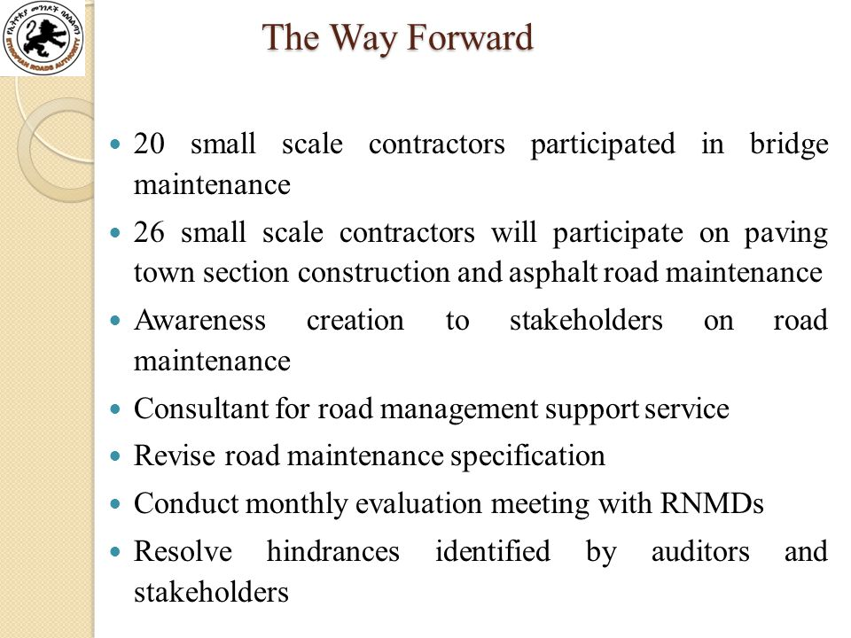 The Way Forward The Way Forward 20 small scale contractors participated in bridge maintenance 26 small scale contractors will participate on paving town section construction and asphalt road maintenance Awareness creation to stakeholders on road maintenance Consultant for road management support service Revise road maintenance specification Conduct monthly evaluation meeting with RNMDs Resolve hindrances identified by auditors and stakeholders