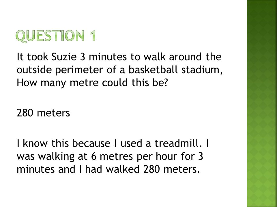 It took Suzie 3 minutes to walk around the outside perimeter of a basketball stadium, How many metre could this be.