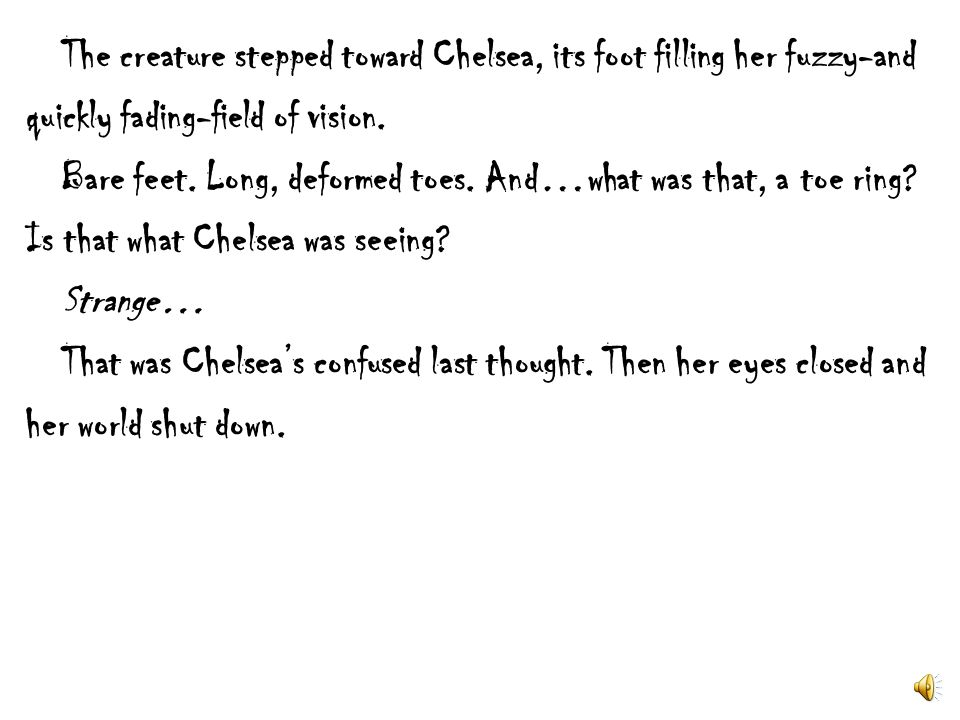 The creature stepped toward Chelsea, its foot filling her fuzzy-and quickly fading-field of vision.