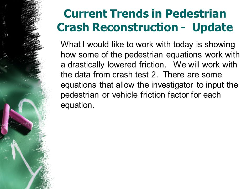 Current Trends in Pedestrian Crash Reconstruction - Update What I would like to work with today is showing how some of the pedestrian equations work w