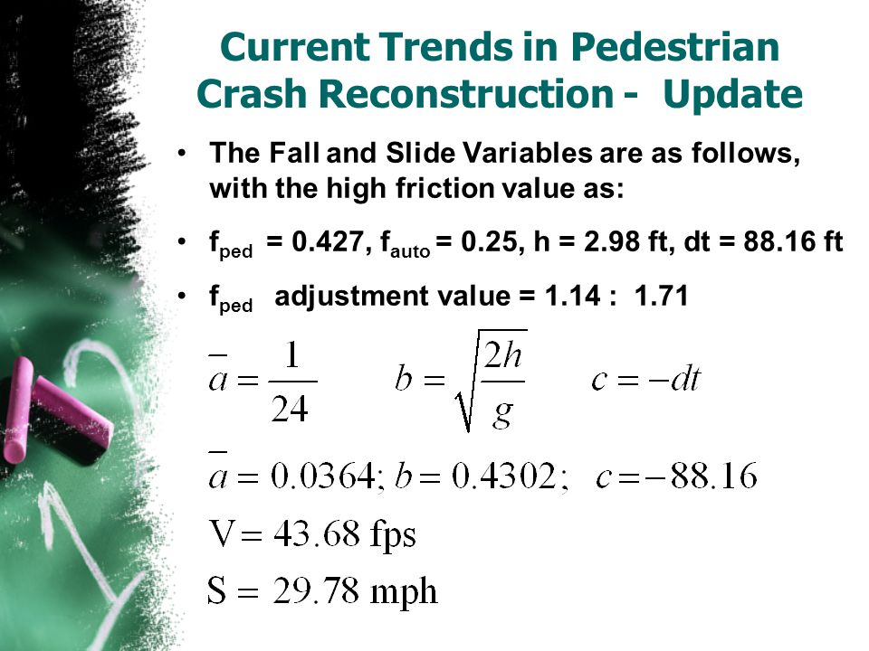 Current Trends in Pedestrian Crash Reconstruction - Update The Fall and Slide Variables are as follows, with the high friction value as: f ped = 0.427