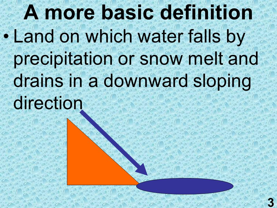 2 Watersheds and Drainage basins Similar to a sink, any water that falls in the basin… drains to lower elevations The drain is typically a larger body of water like a river or stream, lake then finally ocean