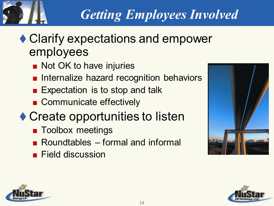 14 Getting Employees Involved t t Clarify expectations and empower employees Not OK to have injuries Internalize hazard recognition behaviors Expectation is to stop and talk Communicate effectively t t Create opportunities to listen Toolbox meetings Roundtables – formal and informal Field discussion