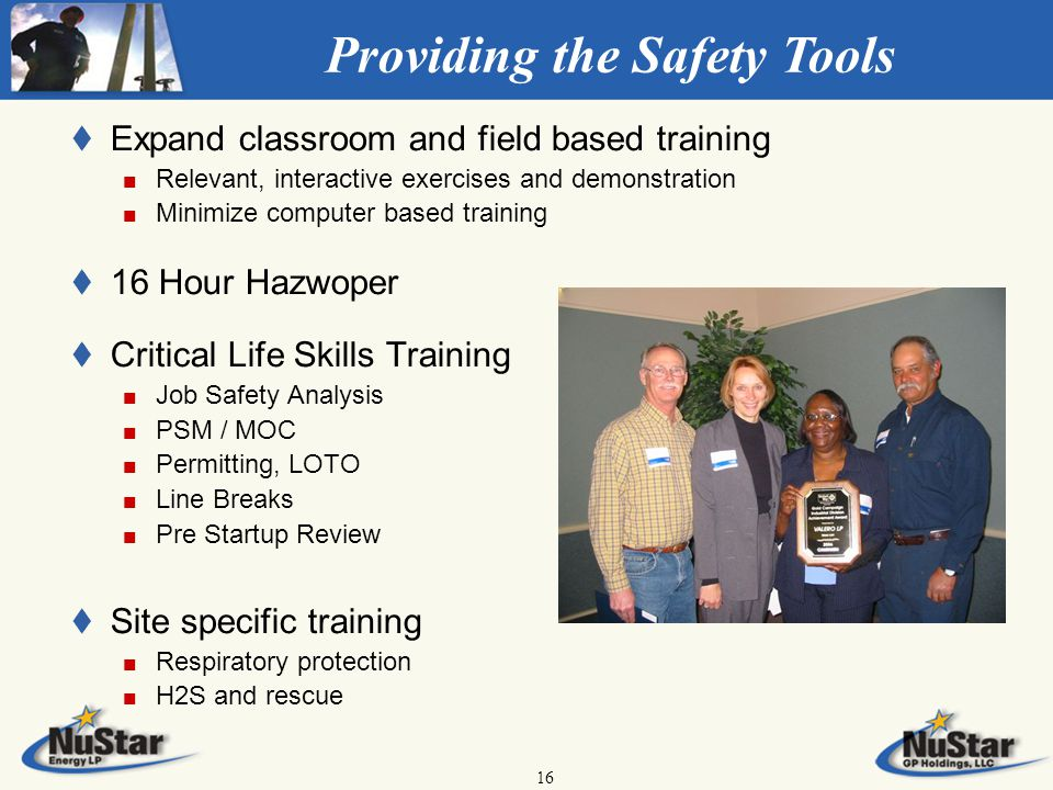 16 Providing the Safety Tools t t Expand classroom and field based training Relevant, interactive exercises and demonstration Minimize computer based training t t 16 Hour Hazwoper t t Critical Life Skills Training Job Safety Analysis PSM / MOC Permitting, LOTO Line Breaks Pre Startup Review t t Site specific training Respiratory protection H2S and rescue