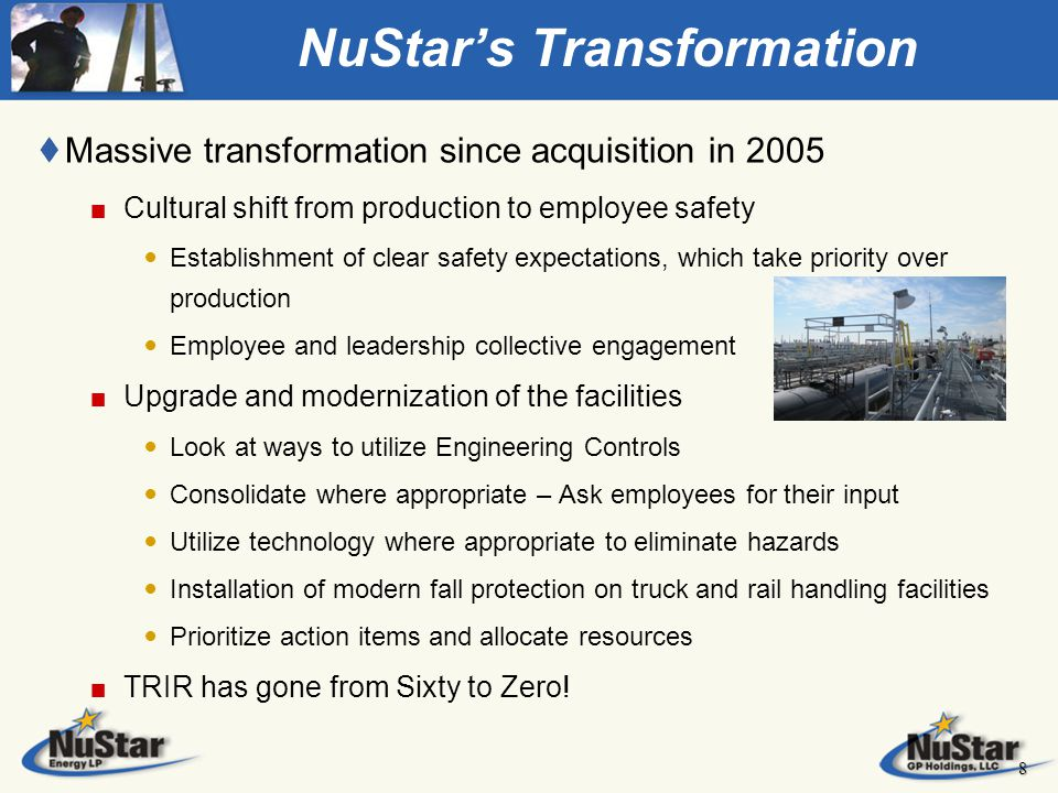 NuStar's Transformation t Massive transformation since acquisition in 2005 Cultural shift from production to employee safety Establishment of clear safety expectations, which take priority over production Employee and leadership collective engagement Upgrade and modernization of the facilities Look at ways to utilize Engineering Controls Consolidate where appropriate – Ask employees for their input Utilize technology where appropriate to eliminate hazards Installation of modern fall protection on truck and rail handling facilities Prioritize action items and allocate resources TRIR has gone from Sixty to Zero.