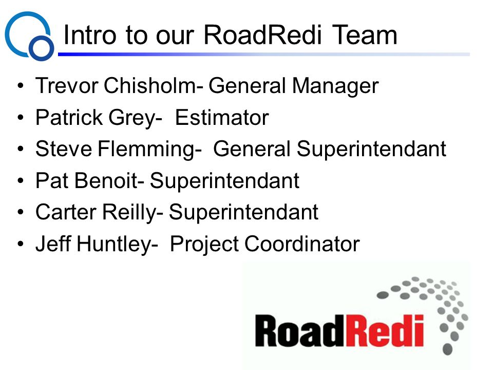 Intro to our RoadRedi Team Trevor Chisholm- General Manager Patrick Grey- Estimator Steve Flemming- General Superintendant Pat Benoit- Superintendant Carter Reilly- Superintendant Jeff Huntley- Project Coordinator