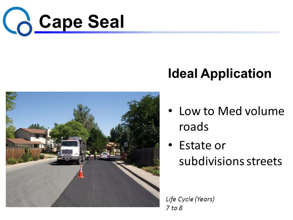 Cape Seal Ideal Application Low to Med volume roads Estate or subdivisions streets Life Cycle (Years) 7 to 8