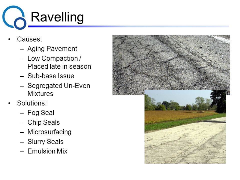 Ravelling Causes: –Aging Pavement –Low Compaction / Placed late in season –Sub-base Issue –Segregated Un-Even Mixtures Solutions: –Fog Seal –Chip Seals –Microsurfacing –Slurry Seals –Emulsion Mix