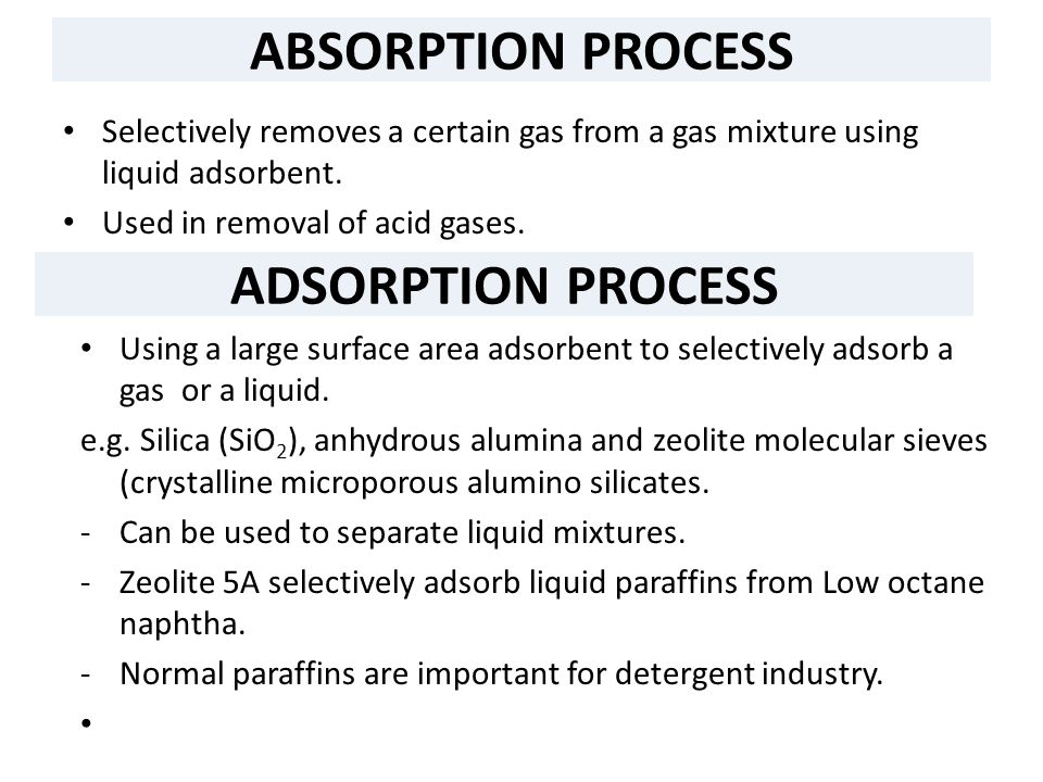 ABSORPTION PROCESS Selectively removes a certain gas from a gas mixture using liquid adsorbent. Used in removal of acid gases. ADSORPTION PROCESS Usin
